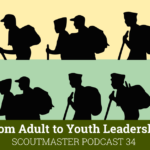 Scoutmaster Podcast 34 – From Adult to Youth Leadership Part 1
