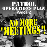 "Patrol Operations Plan Part 2 –  No More ""Meetings""!"