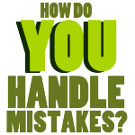 How do YOU Handle Mistakes?