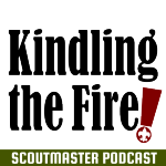 Scoutmaster Podcast 224 – Kindling the Fire!