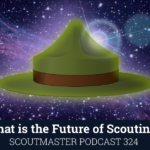 Scouting's Future – Scoutmaster Podcast 324