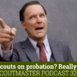 Scoutmaster Podcast 327- Scouts on probation?