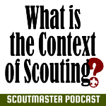 Podcast 243 – What is the Context of Scouting?