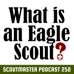 Podcast 250- What is an Eagle Scout?