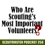 Podcast 258 – Scouting's Most Important Volunteers