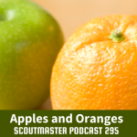Scoutmaster Podcast 295 – Apples and Oranges