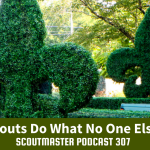 Scoutmaster Podcast 307 – How Scouts Do What No One Else Does