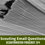 Scoutmaster Podcast 314 – Scouting Email Questions